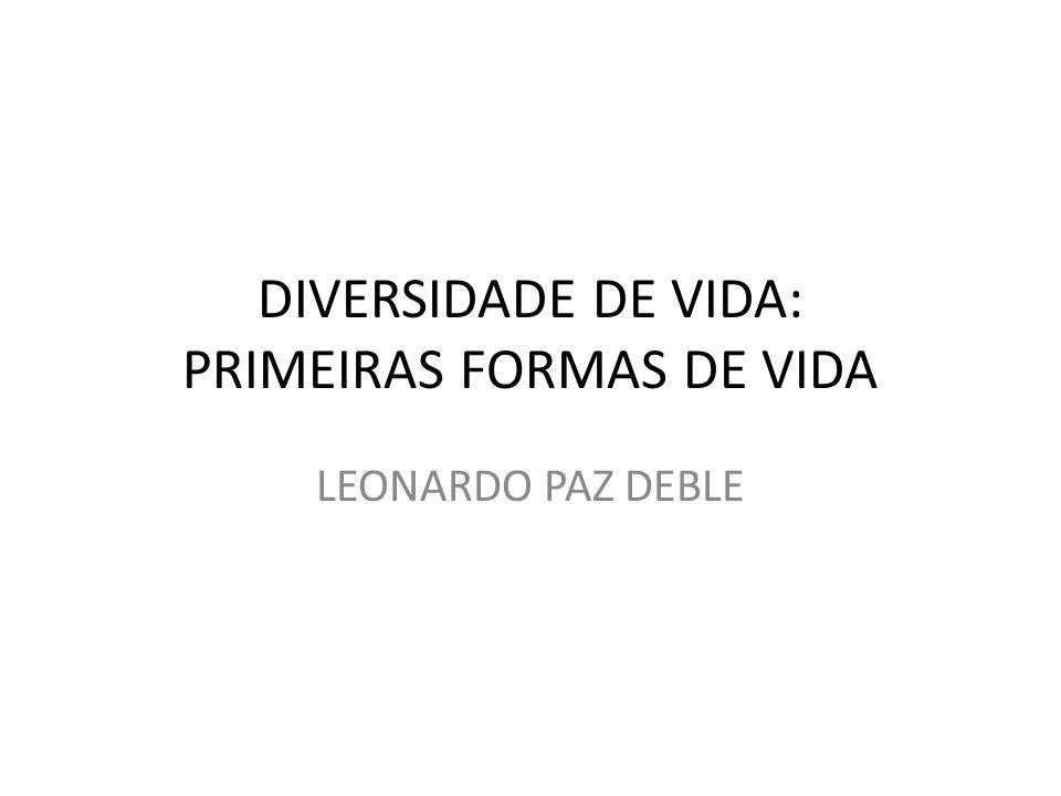 DIVERSIDADE DE VIDA: PRIMEIRAS FORMAS DE VIDA LEONARDO PAZ DEBLE