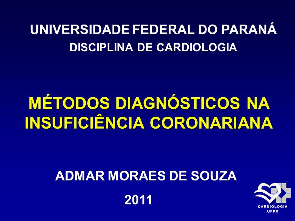 MÉTODOS DIAGNÓSTICOS NA INSUFICIÊNCIA CORONARIANA UNIVERSIDADE FEDERAL DO PARANÁ DISCIPLINA DE CARDIOLOGIA ADMAR MORAES DE SOUZA 2011