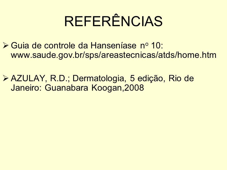 REFERÊNCIAS Guia de controle da Hanseníase n o 10: www.saude.gov.br/sps/areastecnicas/atds/home.htm AZULAY, R.D.; Dermatologia, 5 edição, Rio de Janei