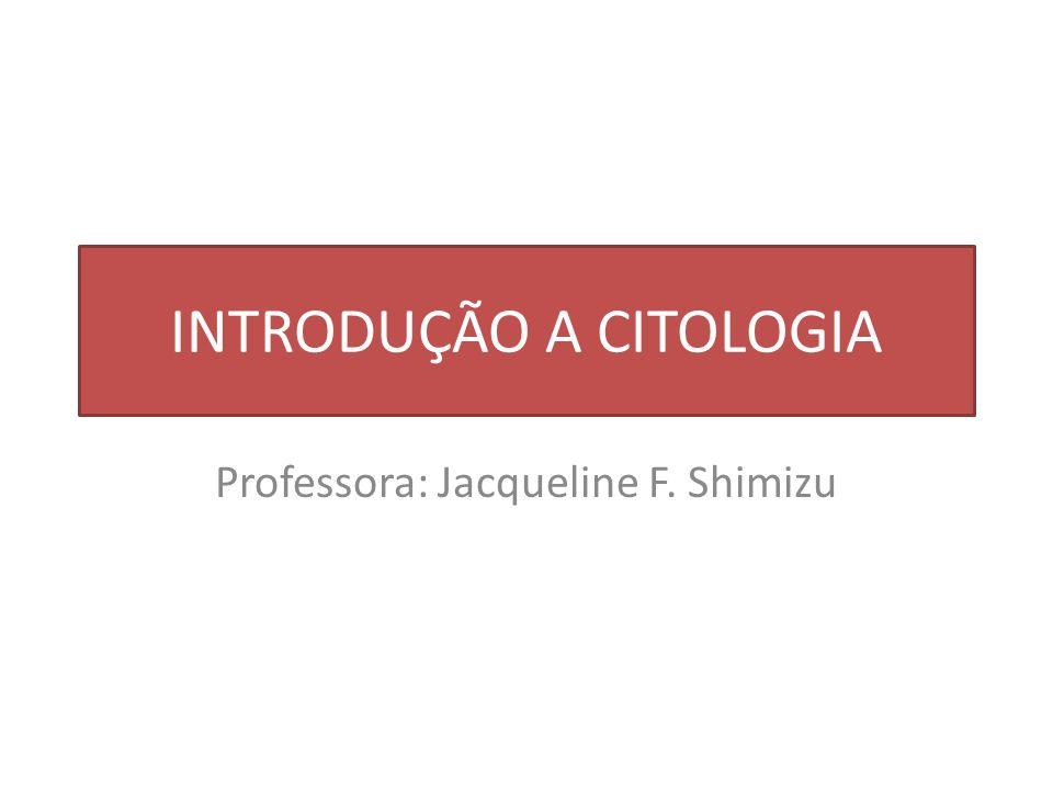 INTRODUÇÃO A CITOLOGIA Professora: Jacqueline F. Shimizu