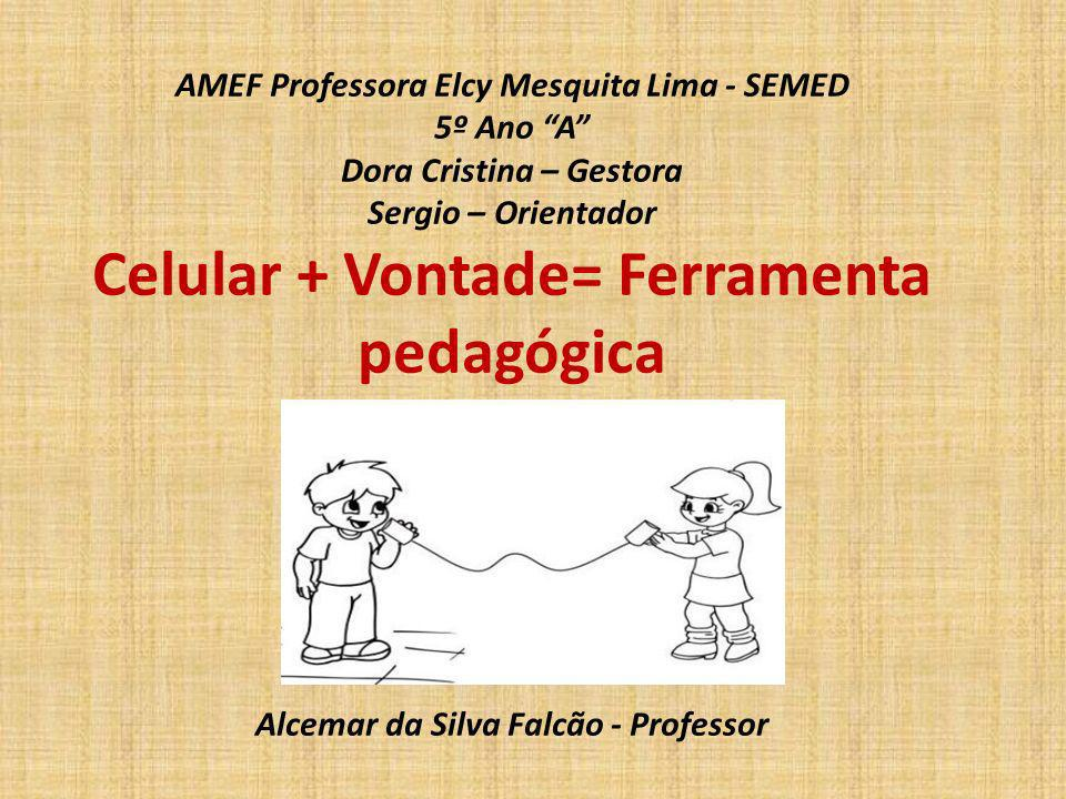 AMEF Professora Elcy Mesquita Lima - SEMED 5º Ano A Dora Cristina – Gestora Sergio – Orientador Celular + Vontade= Ferramenta pedagógica Alcemar da Si