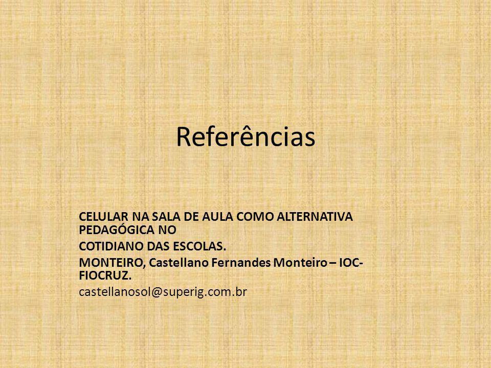 Referências CELULAR NA SALA DE AULA COMO ALTERNATIVA PEDAGÓGICA NO COTIDIANO DAS ESCOLAS. MONTEIRO, Castellano Fernandes Monteiro – IOC- FIOCRUZ. cast