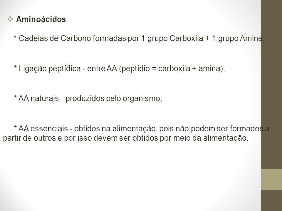 Aminoácidos * Cadeias de Carbono formadas por 1 grupo Carboxila + 1 grupo Amina; * Ligação peptídica - entre AA (peptídio = carboxila + amina); * AA naturais - produzidos pelo organismo; * AA essenciais - obtidos na alimentação, pois não podem ser formados a partir de outros e por isso devem ser obtidos por meio da alimentação.