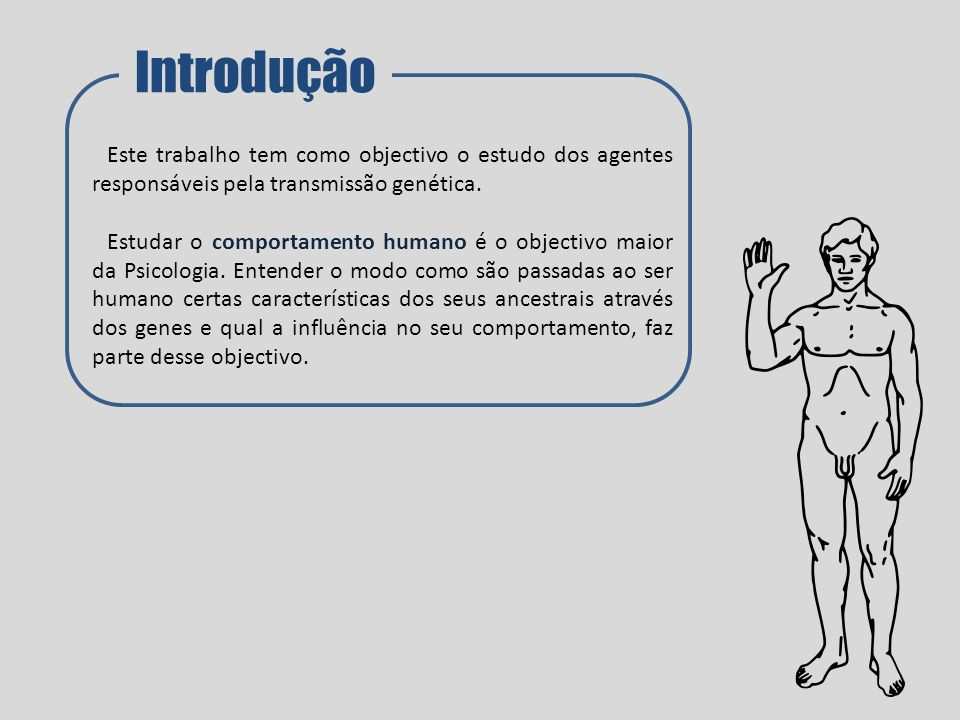 Introdução Este trabalho tem como objectivo o estudo dos agentes responsáveis pela transmissão genética. Estudar o comportamento humano é o objectivo