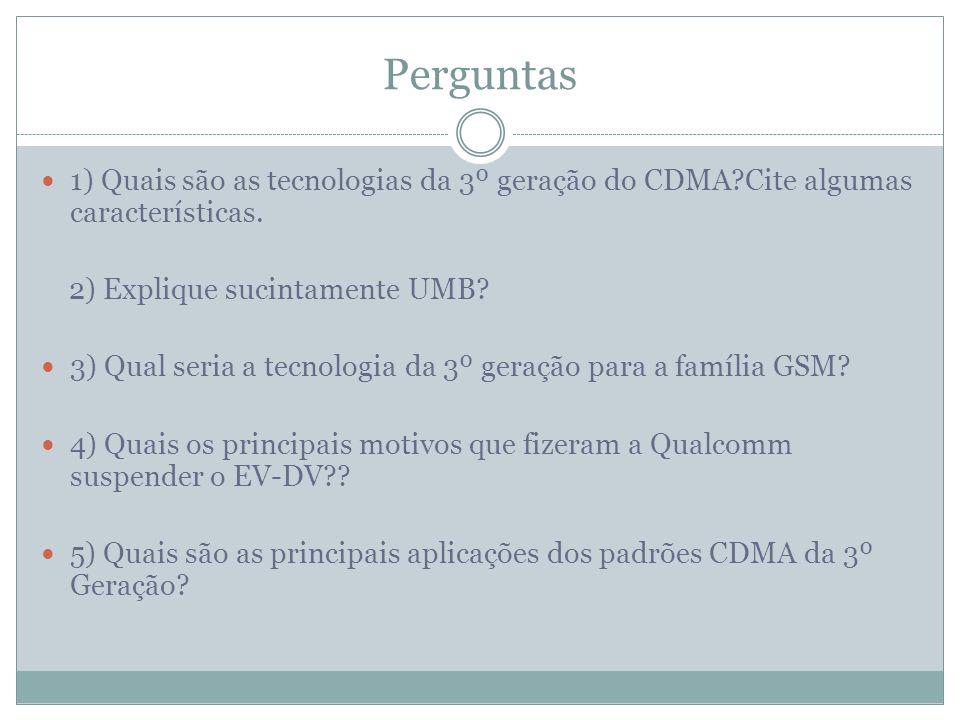 Perguntas 1) Quais são as tecnologias da 3º geração do CDMA?Cite algumas características. 2) Explique sucintamente UMB? 3) Qual seria a tecnologia da