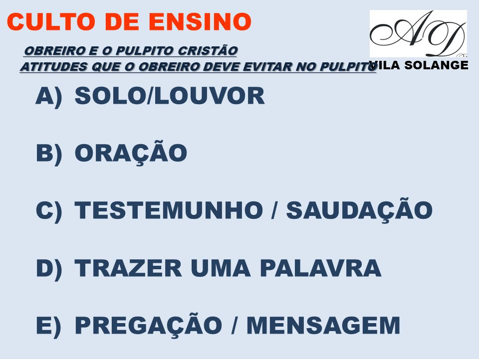 CULTO DE ENSINO VILA SOLANGE A)SOLO/LOUVOR B)ORAÇÃO C)TESTEMUNHO / SAUDAÇÃO D)TRAZER UMA PALAVRA E)PREGAÇÃO / MENSAGEM ATITUDES QUE O OBREIRO DEVE EVITAR NO PULPITO OBREIRO E O PULPITO CRISTÃO