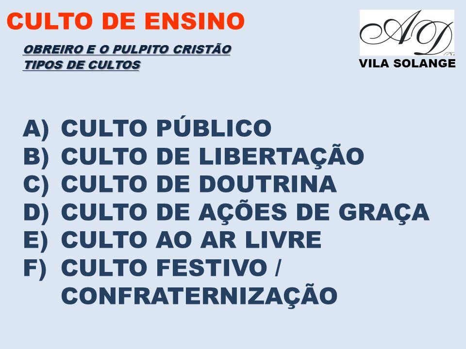CULTO DE ENSINO VILA SOLANGE A)CULTO PÚBLICO B)CULTO DE LIBERTAÇÃO C)CULTO DE DOUTRINA D)CULTO DE AÇÕES DE GRAÇA E)CULTO AO AR LIVRE F)CULTO FESTIVO / CONFRATERNIZAÇÃO TIPOS DE CULTOS OBREIRO E O PULPITO CRISTÃO