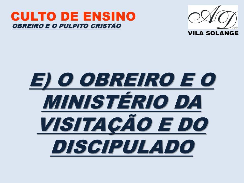 CULTO DE ENSINO VILA SOLANGE E) O OBREIRO E O MINISTÉRIO DA VISITAÇÃO E DO DISCIPULADO OBREIRO E O PULPITO CRISTÃO