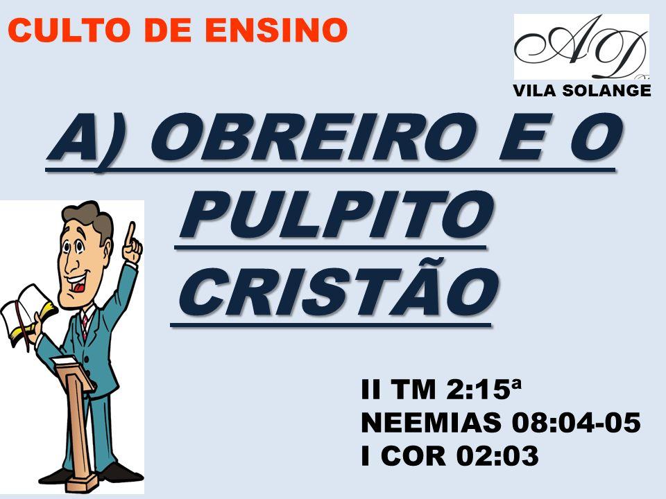 CULTO DE ENSINO VILA SOLANGE A) OBREIRO E O PULPITO CRISTÃO II TM 2:15ª NEEMIAS 08:04-05 I COR 02:03