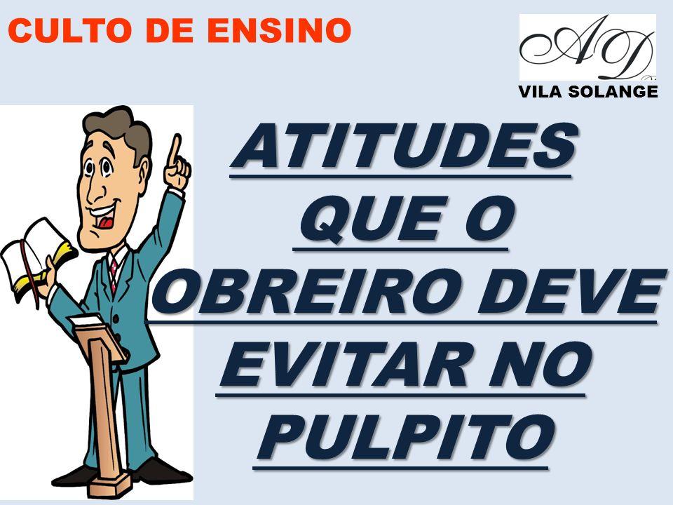 CULTO DE ENSINO VILA SOLANGE ATITUDES QUE O OBREIRO DEVE EVITAR NO PULPITO