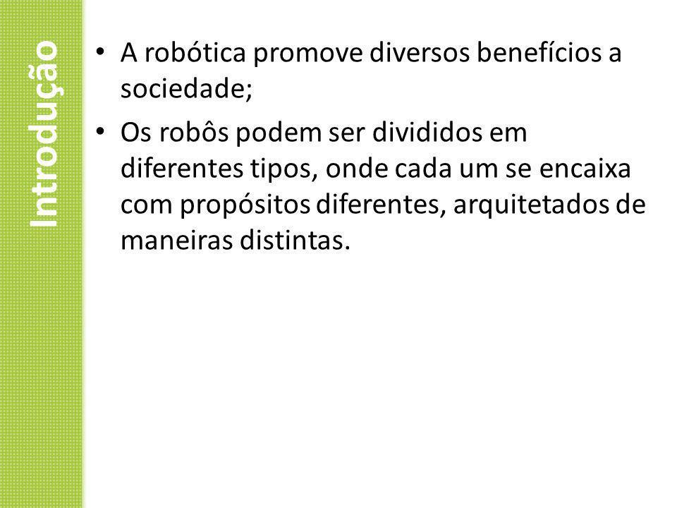Introdução A robótica promove diversos benefícios a sociedade; Os robôs podem ser divididos em diferentes tipos, onde cada um se encaixa com propósito
