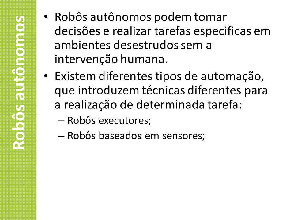 Robôs autônomos Robôs autônomos podem tomar decisões e realizar tarefas especificas em ambientes desestrudos sem a intervenção humana. Existem diferen