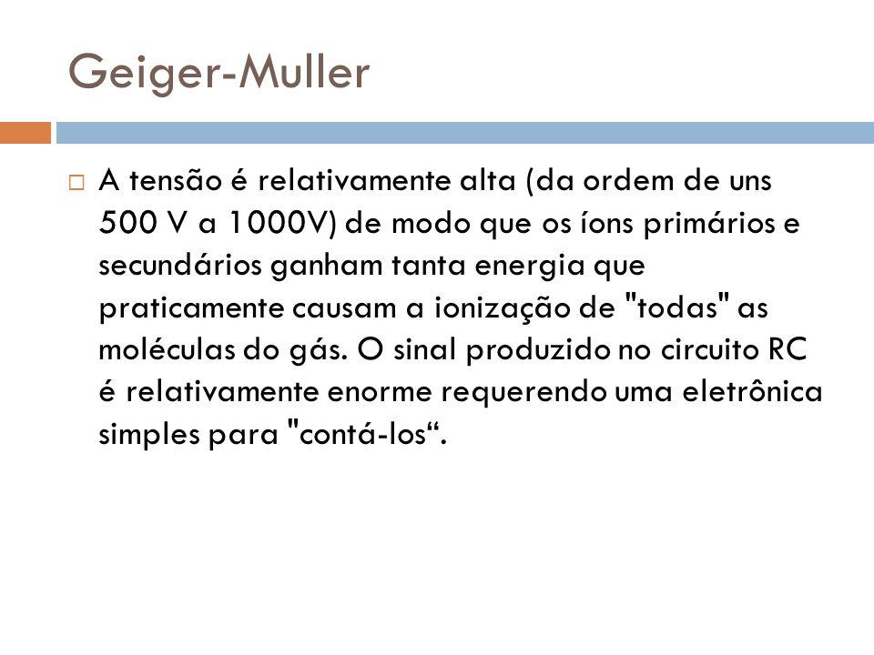 Geiger-Muller A tensão é relativamente alta (da ordem de uns 500 V a 1000V) de modo que os íons primários e secundários ganham tanta energia que praticamente causam a ionização de todas as moléculas do gás.