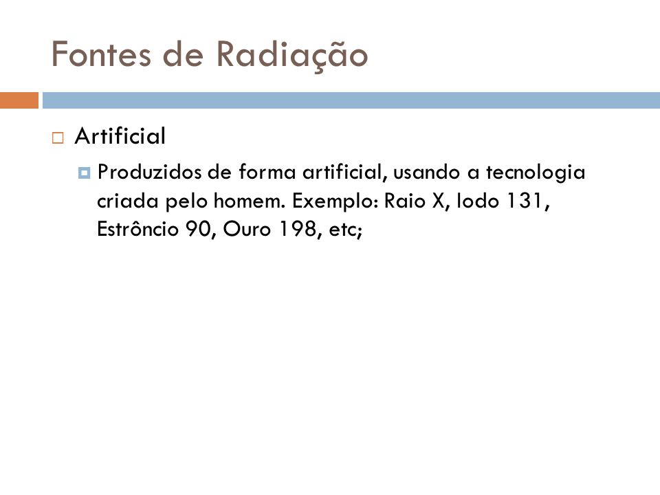 Fontes de Radiação Artificial Produzidos de forma artificial, usando a tecnologia criada pelo homem. Exemplo: Raio X, Iodo 131, Estrôncio 90, Ouro 198