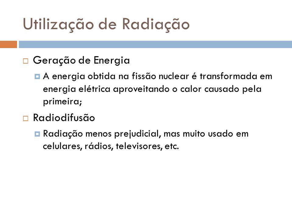 Utilização de Radiação Geração de Energia A energia obtida na fissão nuclear é transformada em energia elétrica aproveitando o calor causado pela primeira; Radiodifusão Radiação menos prejudicial, mas muito usado em celulares, rádios, televisores, etc.