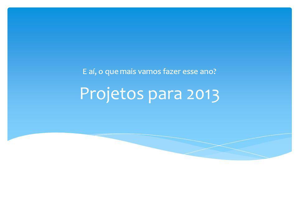 Projetos para 2013 E aí, o que mais vamos fazer esse ano?