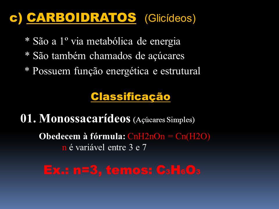 c) CARBOIDRATOS (Glicídeos) * São a 1º via metabólica de energia * São também chamados de açúcares * Possuem função energética e estrutural Classifica