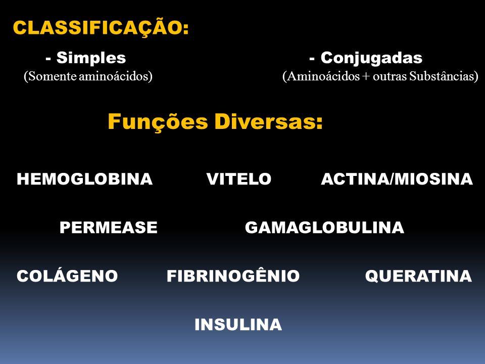 CLASSIFICAÇÃO: - Simples - Conjugadas (Somente aminoácidos) (Aminoácidos + outras Substâncias) Funções Diversas: HEMOGLOBINA VITELO ACTINA/MIOSINA PER