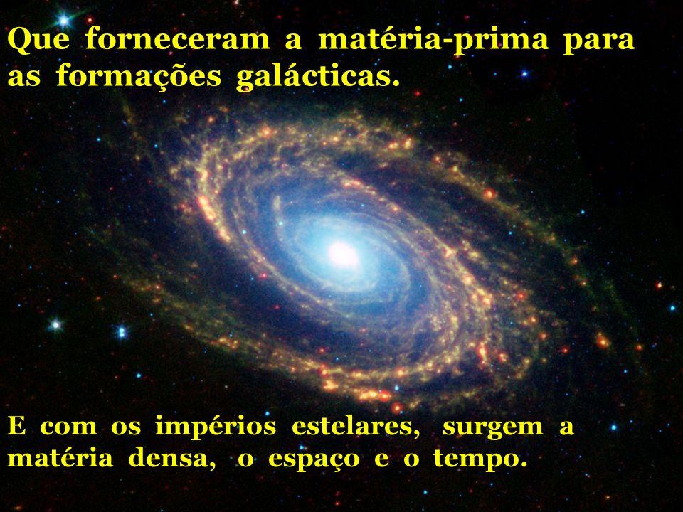 Que forneceram a matéria-prima para as formações galácticas. E com os impérios estelares, surgem a matéria densa, o espaço e o tempo.