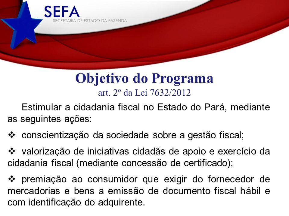 Objetivo do Programa art. 2º da Lei 7632/2012 Estimular a cidadania fiscal no Estado do Pará, mediante as seguintes ações: conscientização da sociedad