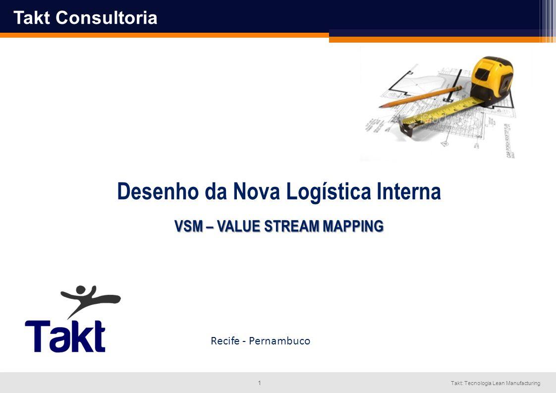 1 Takt: Tecnologia Lean Manufacturing Desenho da Nova Logística Interna VSM – VALUE STREAM MAPPING Recife - Pernambuco Takt Consultoria