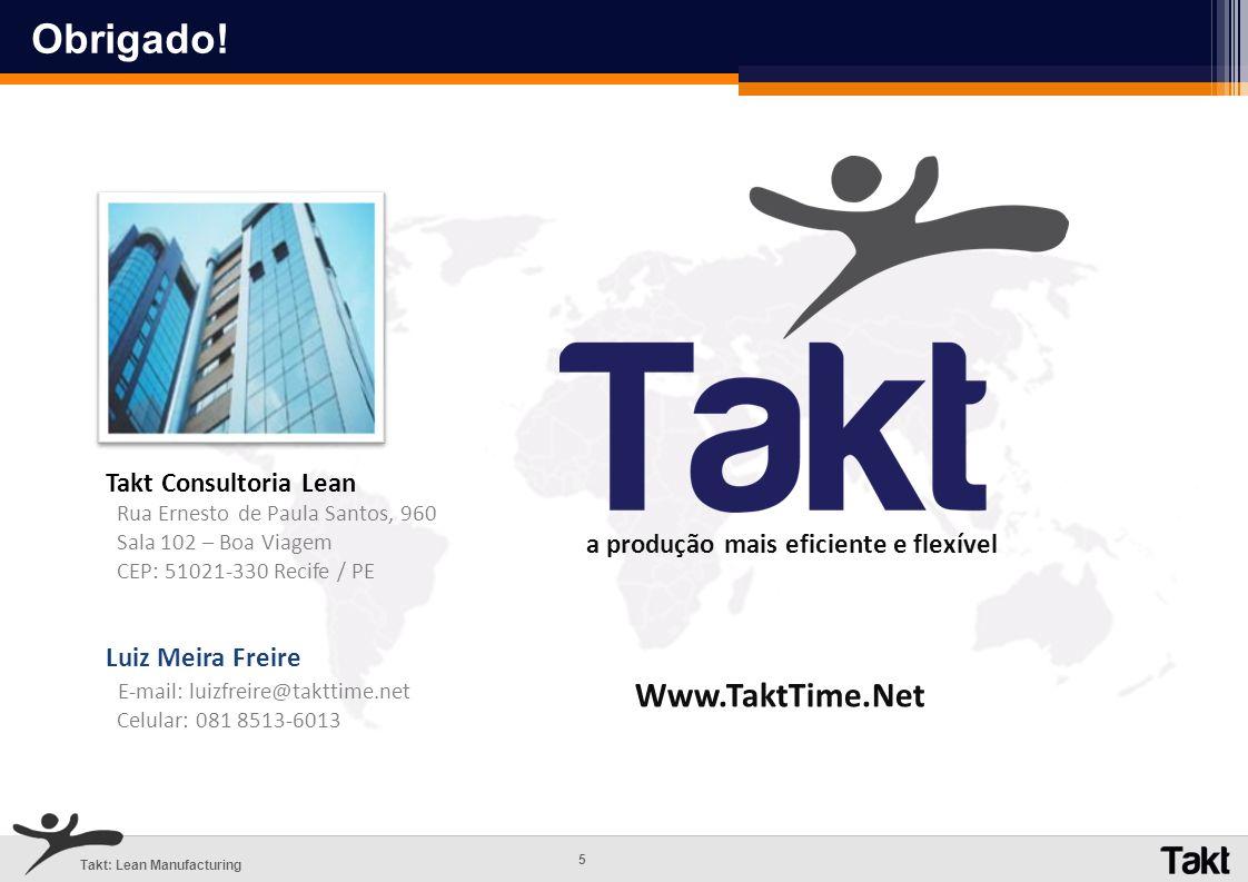 5 Takt: Lean Manufacturing Luiz Meira Freire E-mail: luizfreire@takttime.net Celular: 081 8513-6013 Takt Consultoria Lean Rua Ernesto de Paula Santos,