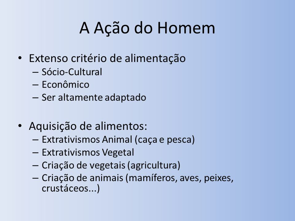 A Ação do Homem Extenso critério de alimentação – Sócio-Cultural – Econômico – Ser altamente adaptado Aquisição de alimentos: – Extrativismos Animal (