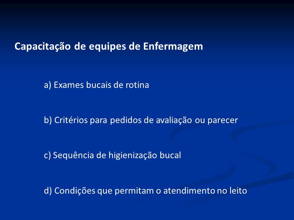 Capacitação de equipes de Enfermagem a) Exames bucais de rotina b) Critérios para pedidos de avaliação ou parecer c) Sequência de higienização bucal d