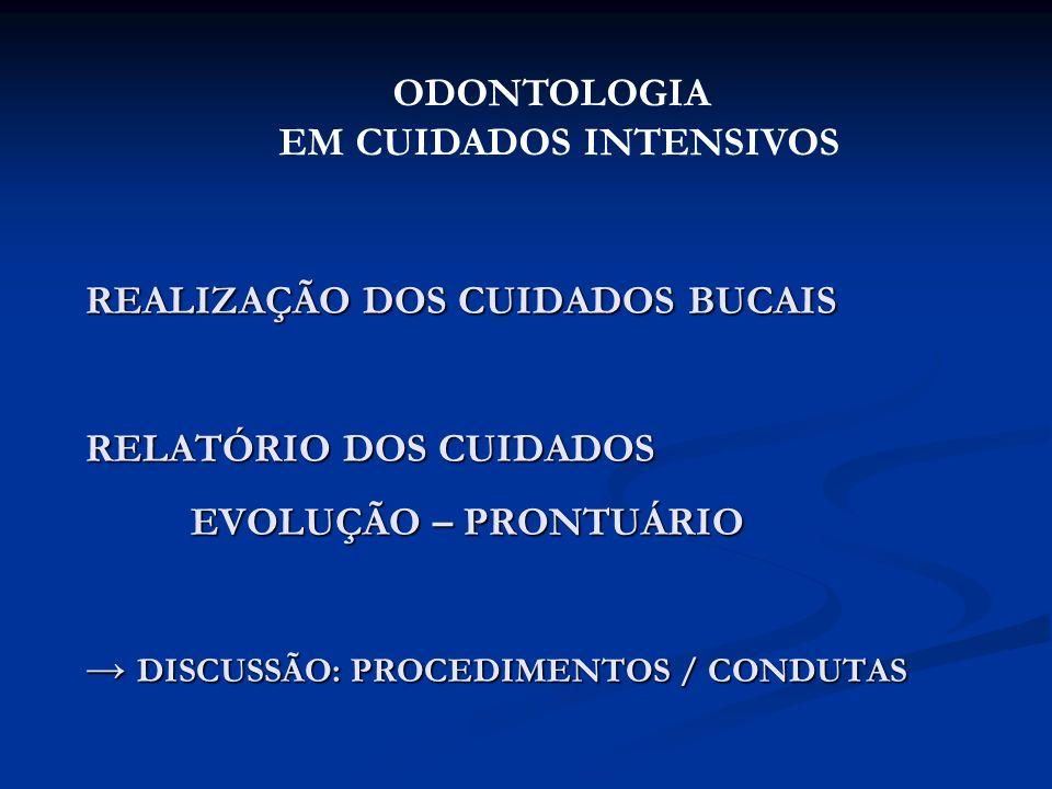 REALIZAÇÃO DOS CUIDADOS BUCAIS RELATÓRIO DOS CUIDADOS EVOLUÇÃO – PRONTUÁRIO DISCUSSÃO: PROCEDIMENTOS / CONDUTAS ODONTOLOGIA EM CUIDADOS INTENSIVOS