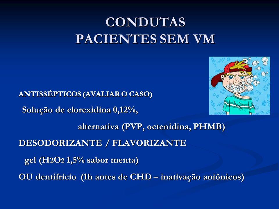 ANTISSÉPTICOS (AVALIAR O CASO) Solução de clorexidina 0,12%, alternativa (PVP, octenidina, PHMB) DESODORIZANTE / FLAVORIZANTE gel (H 2 O 2 1,5% sabor