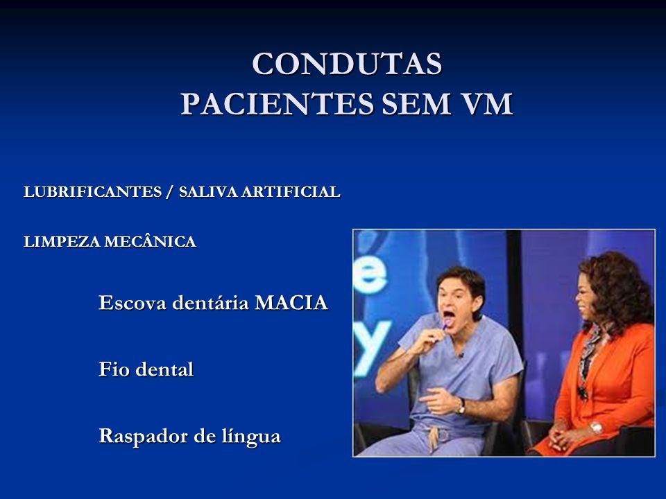 LUBRIFICANTES / SALIVA ARTIFICIAL LIMPEZA MECÂNICA Escova dentária MACIA Fio dental Raspador de língua CONDUTAS PACIENTES SEM VM