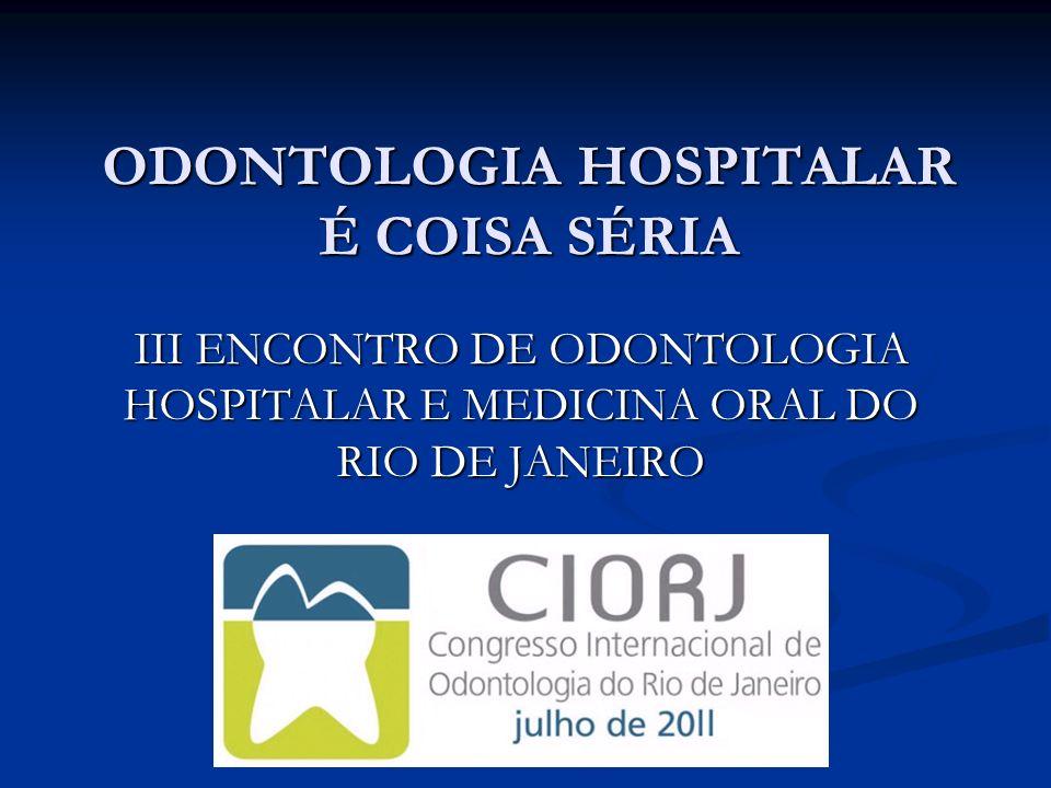 ODONTOLOGIA HOSPITALAR É COISA SÉRIA III ENCONTRO DE ODONTOLOGIA HOSPITALAR E MEDICINA ORAL DO RIO DE JANEIRO