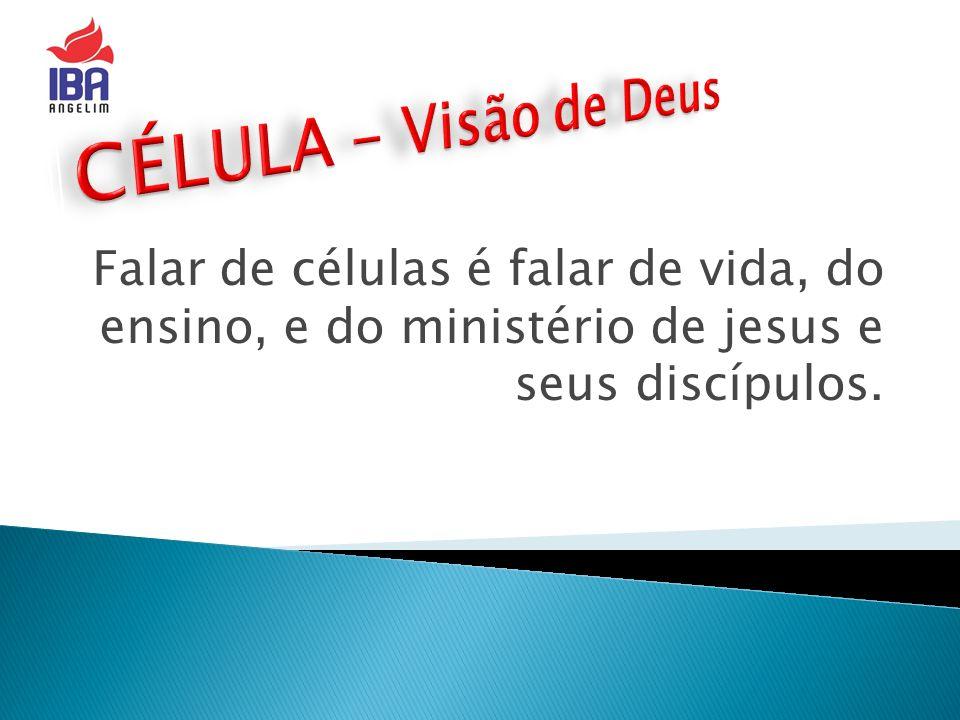 Falar de células é falar de vida, do ensino, e do ministério de jesus e seus discípulos.