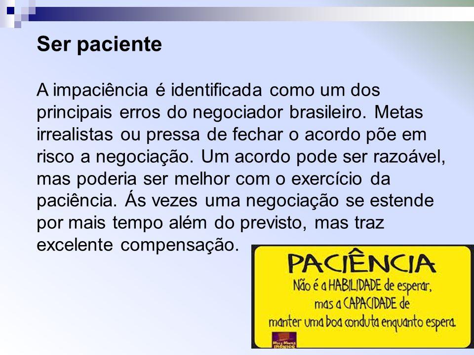 Ser paciente A impaciência é identificada como um dos principais erros do negociador brasileiro. Metas irrealistas ou pressa de fechar o acordo põe em