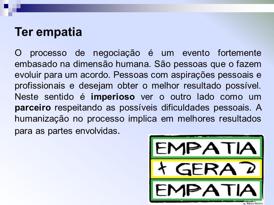 Ter empatia O processo de negociação é um evento fortemente embasado na dimensão humana. São pessoas que o fazem evoluir para um acordo. Pessoas com a