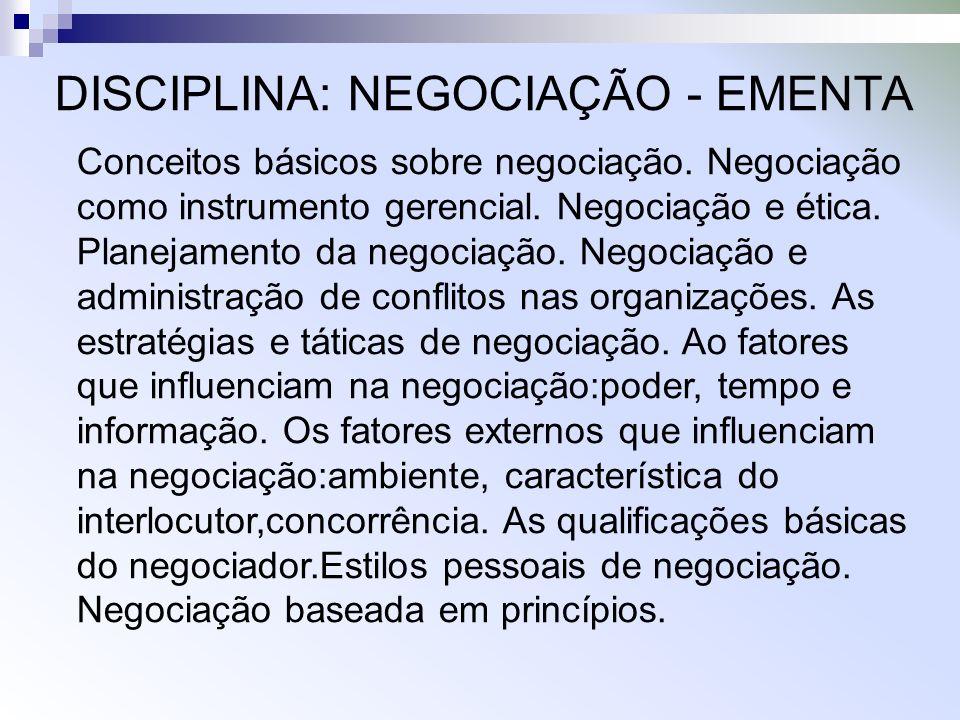 DISCIPLINA: NEGOCIAÇÃO - EMENTA Conceitos básicos sobre negociação. Negociação como instrumento gerencial. Negociação e ética. Planejamento da negocia