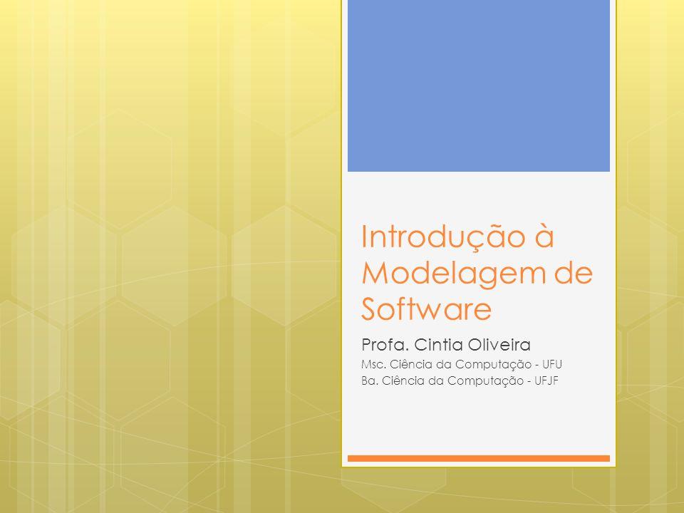Introdução à Modelagem de Software Profa. Cintia Oliveira Msc. Ciência da Computação - UFU Ba. Ciência da Computação - UFJF