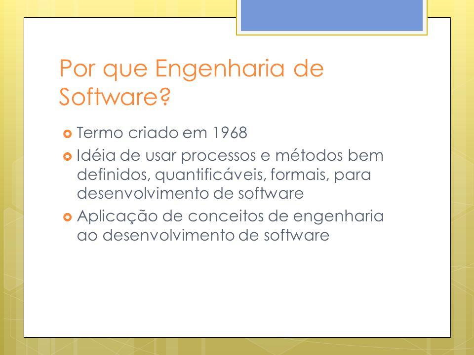 Por que Engenharia de Software? Termo criado em 1968 Idéia de usar processos e métodos bem definidos, quantificáveis, formais, para desenvolvimento de