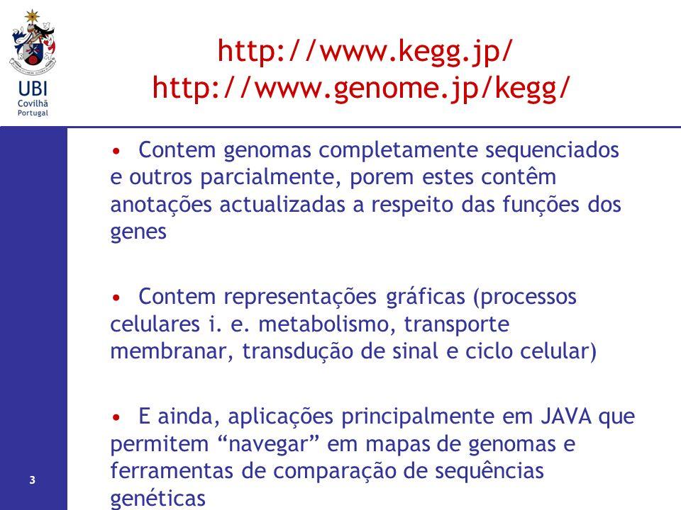 3 http://www.kegg.jp/ http://www.genome.jp/kegg/ Contem genomas completamente sequenciados e outros parcialmente, porem estes contêm anotações actualizadas a respeito das funções dos genes Contem representações gráficas (processos celulares i.