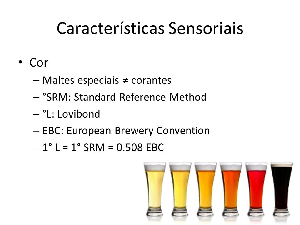 Cor – Maltes especiais corantes – °SRM: Standard Reference Method – °L: Lovibond – EBC: European Brewery Convention – 1° L = 1° SRM = 0.508 EBC Características Sensoriais