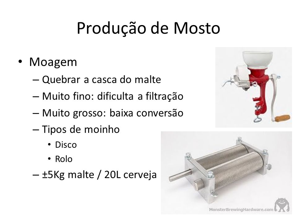 Moagem – Quebrar a casca do malte – Muito fino: dificulta a filtração – Muito grosso: baixa conversão – Tipos de moinho Disco Rolo – ±5Kg malte / 20L cerveja Produção de Mosto