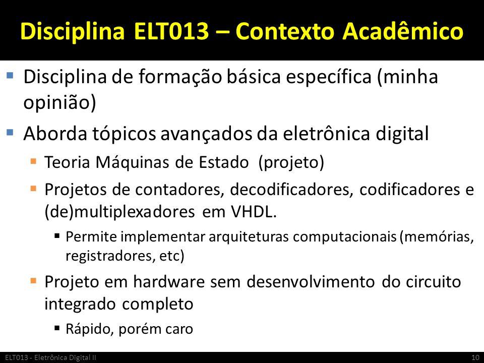 Disciplina ELT013 – Contexto Acadêmico Disciplina de formação básica específica (minha opinião) Aborda tópicos avançados da eletrônica digital Teoria