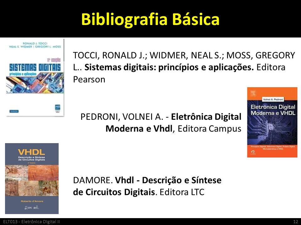 Bibliografia Básica ELT013 - Eletrônica Digital II12 TOCCI, RONALD J.; WIDMER, NEAL S.; MOSS, GREGORY L.. Sistemas digitais: princípios e aplicações.