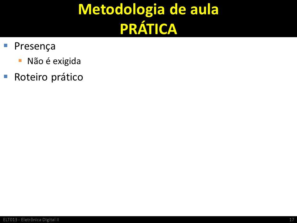 Metodologia de aula PRÁTICA Presença Não é exigida Roteiro prático ELT013 - Eletrônica Digital II17