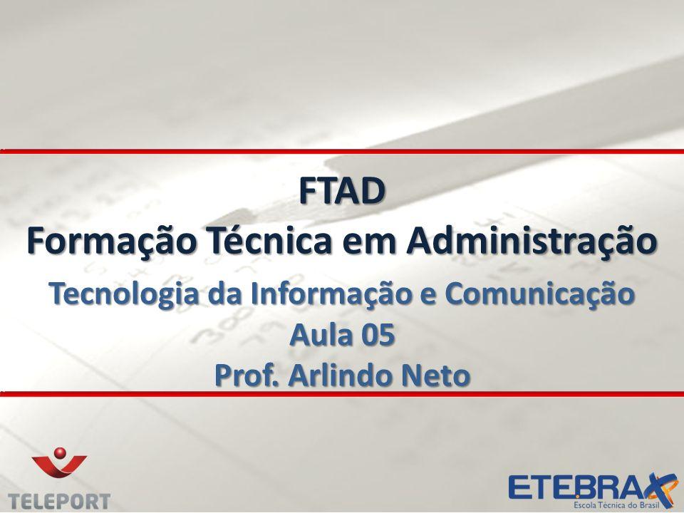 FTAD Formação Técnica em Administração Tecnologia da Informação e Comunicação Aula 05 Prof. Arlindo Neto