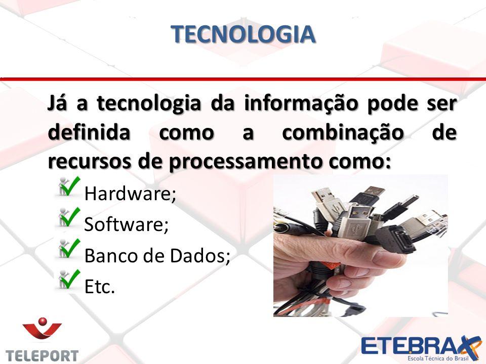 TECNOLOGIA Já a tecnologia da informação pode ser definida como a combinação de recursos de processamento como: Hardware; Software; Banco de Dados; Et