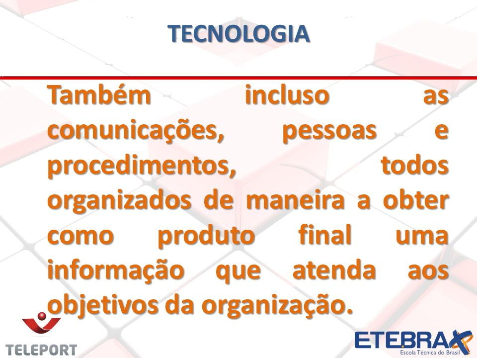 TECNOLOGIA Também incluso as comunicações, pessoas e procedimentos, todos organizados de maneira a obter como produto final uma informação que atenda aos objetivos da organização.