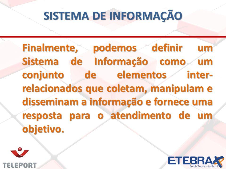 SISTEMA DE INFORMAÇÃO Finalmente, podemos definir um Sistema de Informação como um conjunto de elementos inter- relacionados que coletam, manipulam e disseminam a informação e fornece uma resposta para o atendimento de um objetivo.