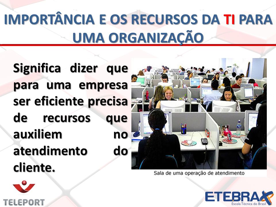 Significa dizer que para uma empresa ser eficiente precisa de recursos que auxiliem no atendimento do cliente. IMPORTÂNCIA E OS RECURSOS DA TI PARA UM