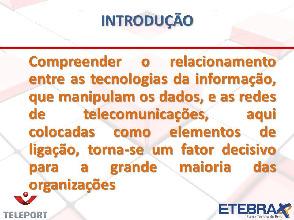INTRODUÇÃO Compreender o relacionamento entre as tecnologias da informação, que manipulam os dados, e as redes de telecomunicações, aqui colocadas com